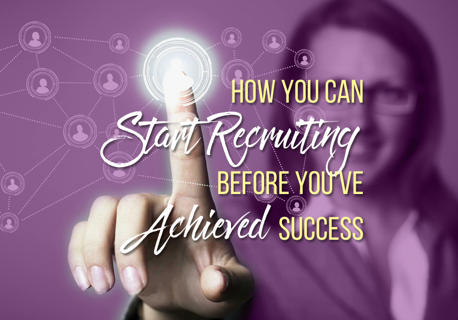 How You Can Start Recruiting Before You've Achieved Success