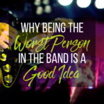 Why Being The Worst Person In The Band Is A Good Idea