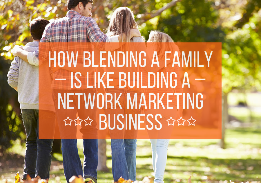 How Blending A Family is Like Building a Network Marketing Business