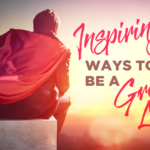 Inspiring Ways To Be A Great Leader