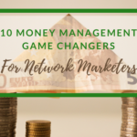 10 Game Changers – Managing Money for Network Marketers